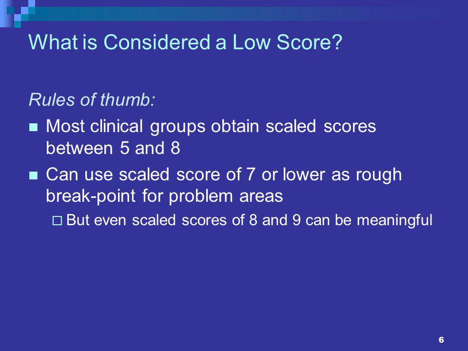 6 What is Considered a Low Score? Rules of thumb: Most clinical groups obtain scaled scores between 5 and 8 Can use scaled score of 7 or lower as roug