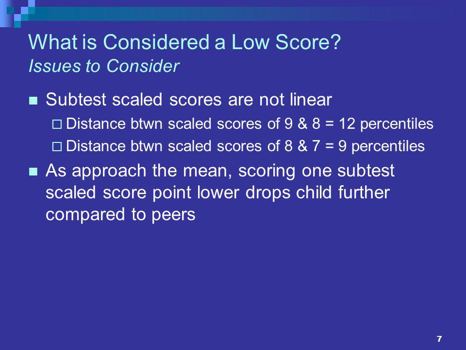 7 What is Considered a Low Score? Issues to Consider Subtest scaled scores are not linear Distance btwn scaled scores of 9 & 8 = 12 percentiles Distan