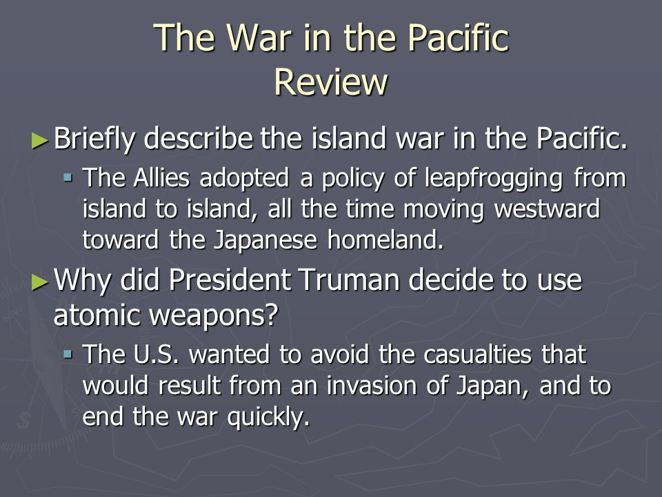 The War in the Pacific Review Briefly describe the island war in the Pacific. Briefly describe the island war in the Pacific. The Allies adopted a pol