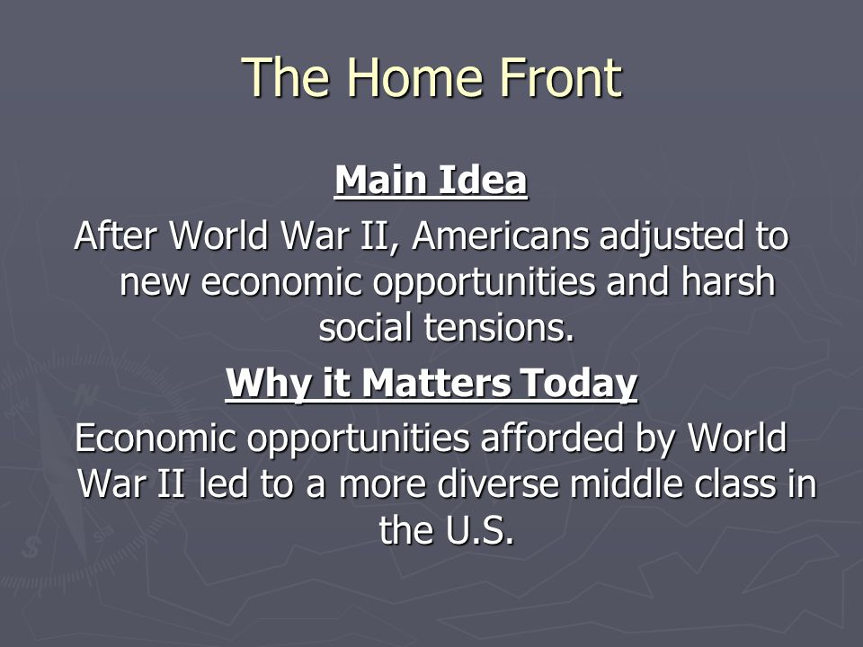 The Home Front Main Idea After World War II, Americans adjusted to new economic opportunities and harsh social tensions. Why it Matters Today Economic