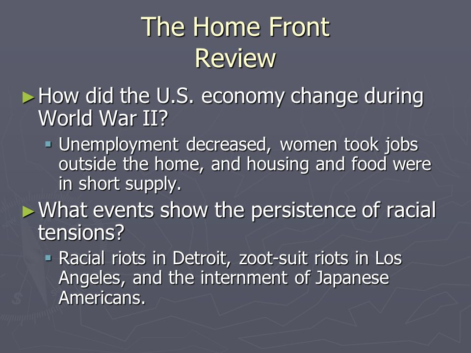 The Home Front Review How did the U.S. economy change during World War II? How did the U.S. economy change during World War II? Unemployment decreased