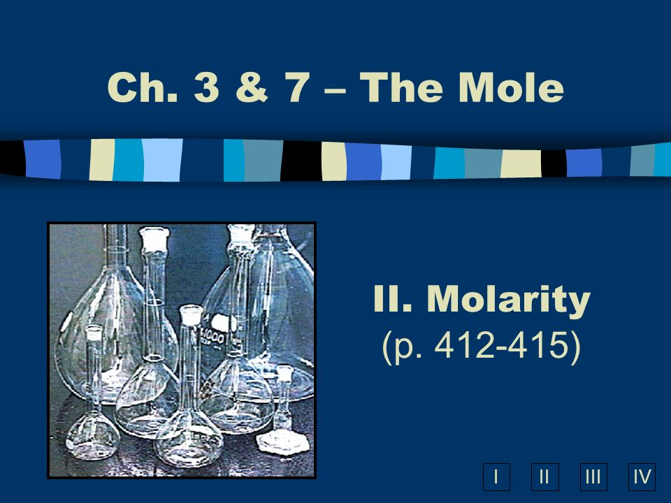 IIIIIIIV II. Molarity (p. 412-415) Ch. 3 & 7 – The Mole