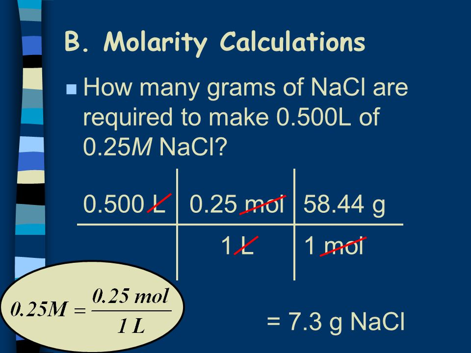 B. Molarity Calculations n How many grams of NaCl are required to make 0.500L of 0.25M NaCl? 0.500 L0.25 mol 1 L = 7.3 g NaCl 58.44 g 1 mol