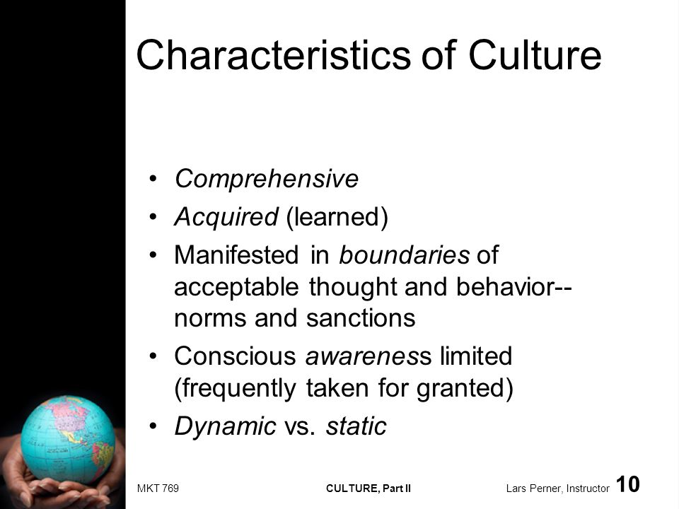 MKT 769 CULTURE, Part II Lars Perner, Instructor 10 Characteristics of Culture Comprehensive Acquired (learned) Manifested in boundaries of acceptable thought and behavior-- norms and sanctions Conscious awareness limited (frequently taken for granted) Dynamic vs.