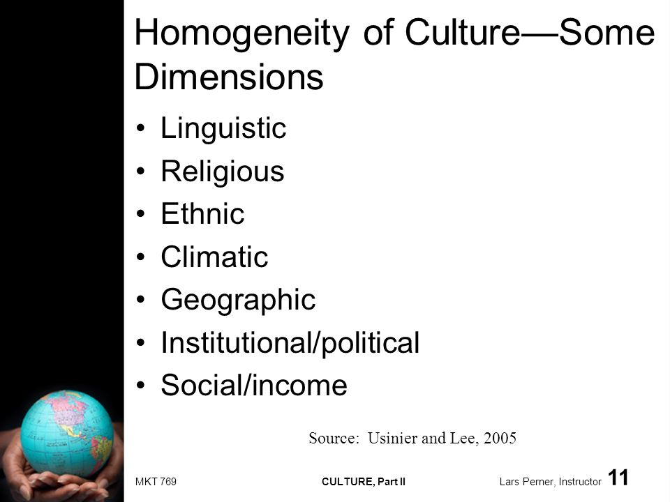 MKT 769 CULTURE, Part II Lars Perner, Instructor 11 Homogeneity of CultureSome Dimensions Linguistic Religious Ethnic Climatic Geographic Institutional/political Social/income Source: Usinier and Lee, 2005