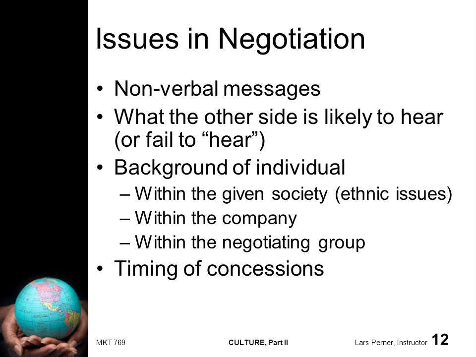MKT 769 CULTURE, Part II Lars Perner, Instructor 12 Issues in Negotiation Non-verbal messages What the other side is likely to hear (or fail to hear)