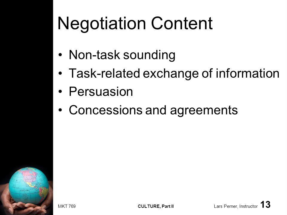 MKT 769 CULTURE, Part II Lars Perner, Instructor 13 Negotiation Content Non-task sounding Task-related exchange of information Persuasion Concessions and agreements