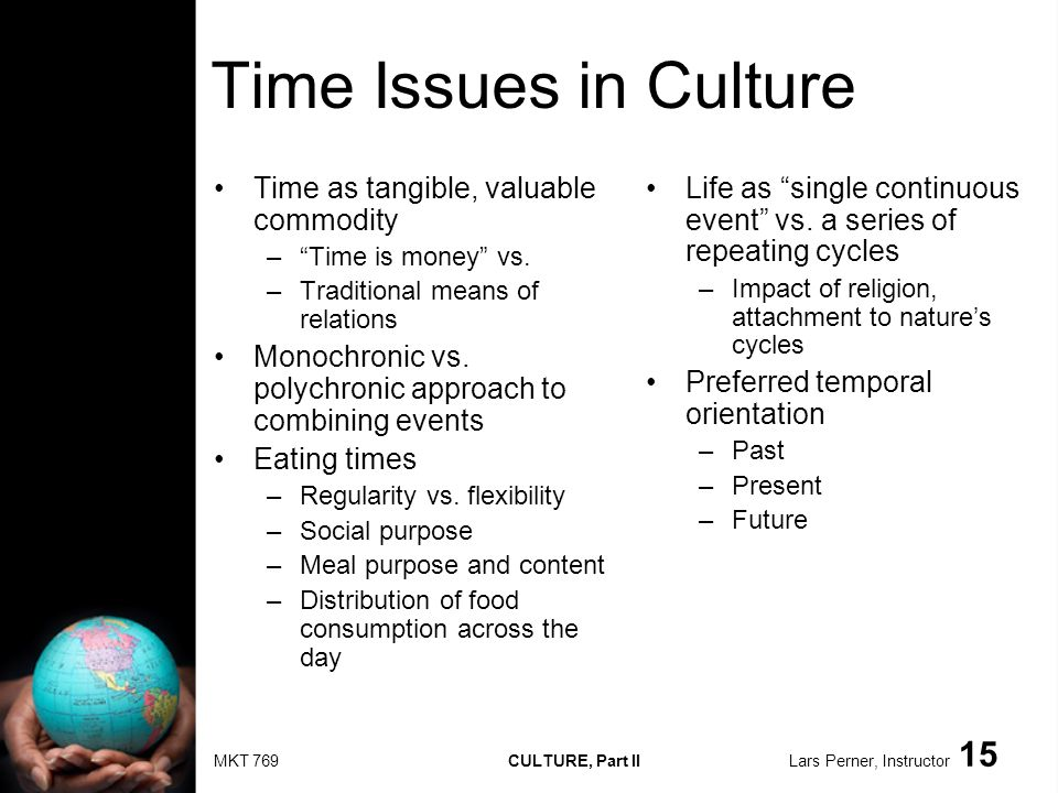 MKT 769 CULTURE, Part II Lars Perner, Instructor 15 Time Issues in Culture Time as tangible, valuable commodity –Time is money vs. –Traditional means