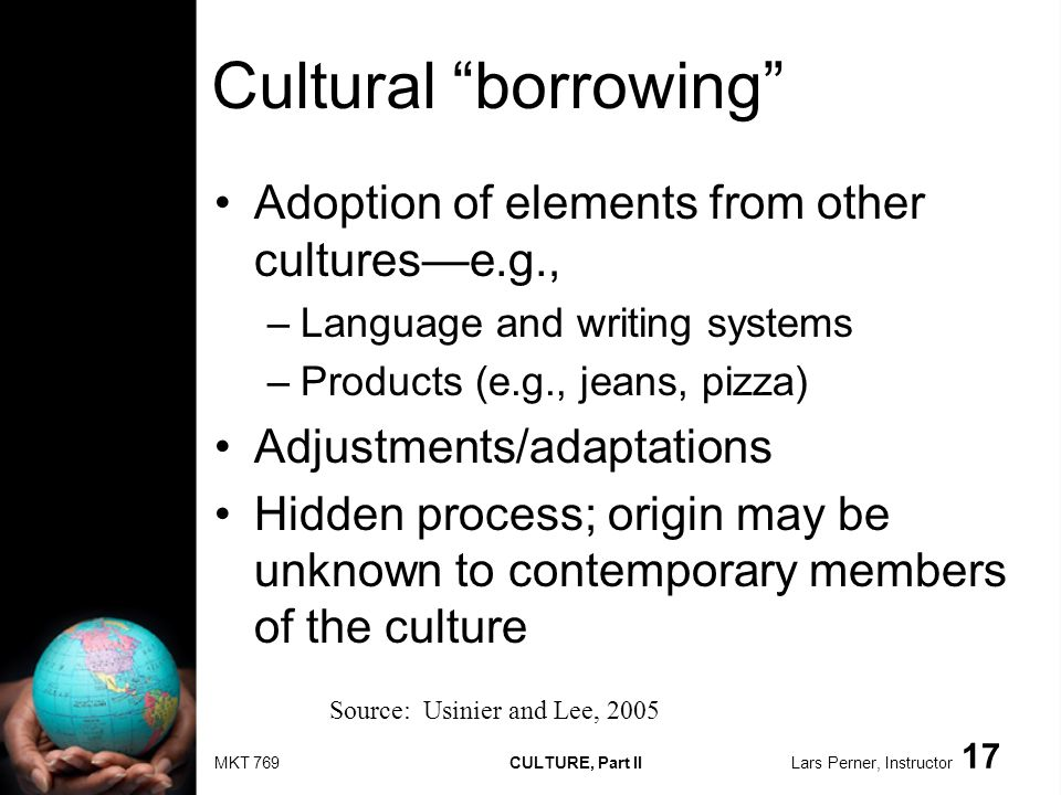MKT 769 CULTURE, Part II Lars Perner, Instructor 17 Cultural borrowing Adoption of elements from other culturese.g., –Language and writing systems –Products (e.g., jeans, pizza) Adjustments/adaptations Hidden process; origin may be unknown to contemporary members of the culture Source: Usinier and Lee, 2005