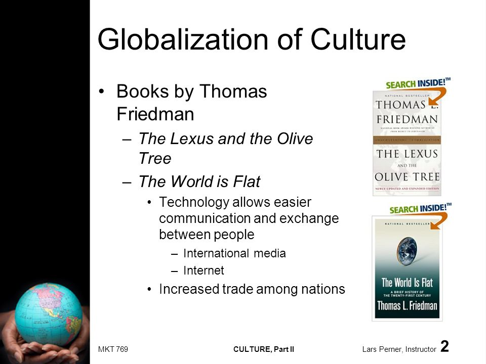 MKT 769 CULTURE, Part II Lars Perner, Instructor 2 Globalization of Culture Books by Thomas Friedman –The Lexus and the Olive Tree –The World is Flat Technology allows easier communication and exchange between people –International media –Internet Increased trade among nations
