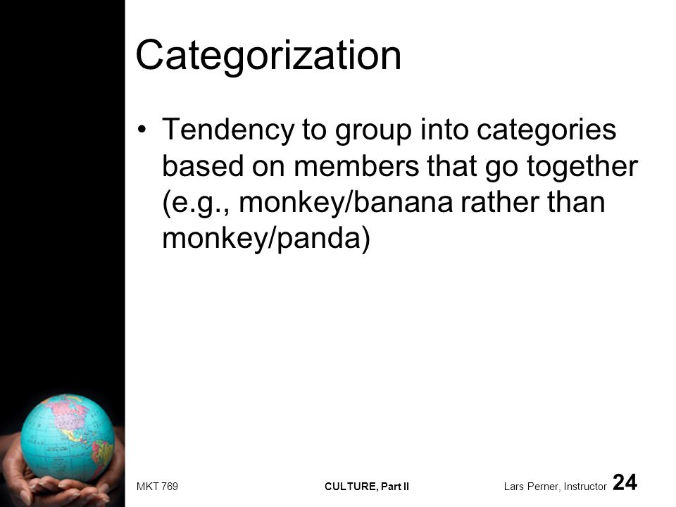 MKT 769 CULTURE, Part II Lars Perner, Instructor 24 Categorization Tendency to group into categories based on members that go together (e.g., monkey/banana rather than monkey/panda)
