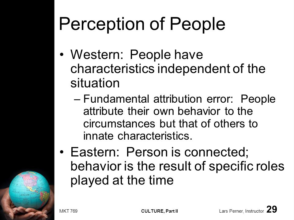MKT 769 CULTURE, Part II Lars Perner, Instructor 29 Perception of People Western: People have characteristics independent of the situation –Fundamental attribution error: People attribute their own behavior to the circumstances but that of others to innate characteristics.