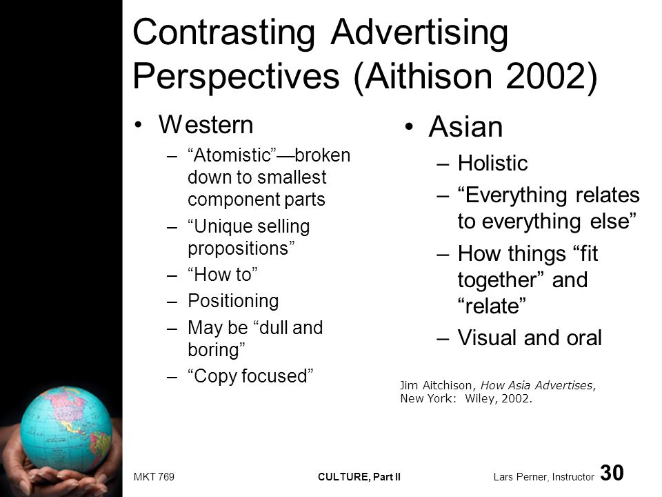 MKT 769 CULTURE, Part II Lars Perner, Instructor 30 Contrasting Advertising Perspectives (Aithison 2002) Western –Atomisticbroken down to smallest com