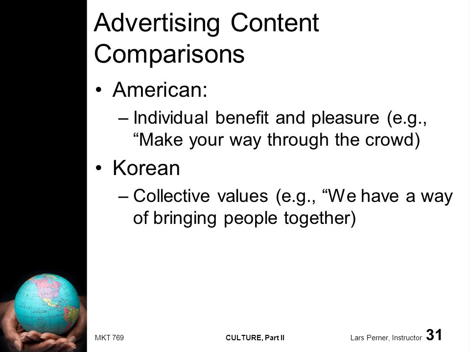MKT 769 CULTURE, Part II Lars Perner, Instructor 31 Advertising Content Comparisons American: –Individual benefit and pleasure (e.g., Make your way through the crowd) Korean –Collective values (e.g., We have a way of bringing people together)