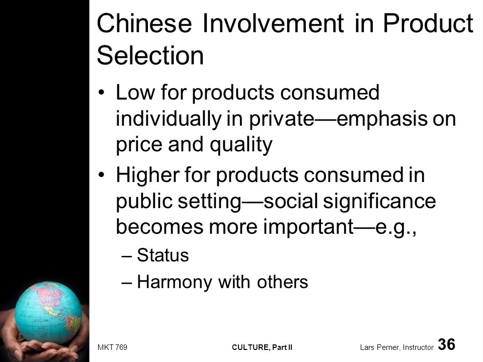 MKT 769 CULTURE, Part II Lars Perner, Instructor 36 Chinese Involvement in Product Selection Low for products consumed individually in privateemphasis