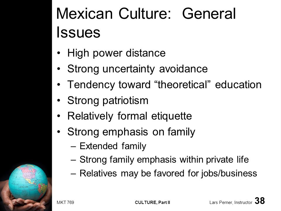 MKT 769 CULTURE, Part II Lars Perner, Instructor 38 Mexican Culture: General Issues High power distance Strong uncertainty avoidance Tendency toward theoretical education Strong patriotism Relatively formal etiquette Strong emphasis on family –Extended family –Strong family emphasis within private life –Relatives may be favored for jobs/business