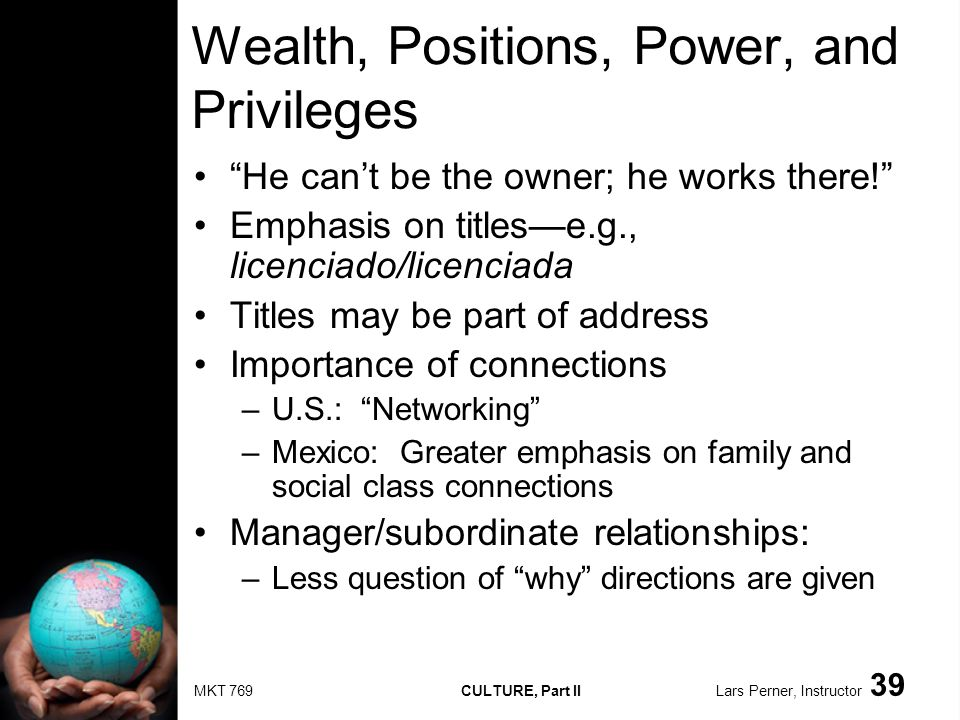 MKT 769 CULTURE, Part II Lars Perner, Instructor 39 Wealth, Positions, Power, and Privileges He cant be the owner; he works there.