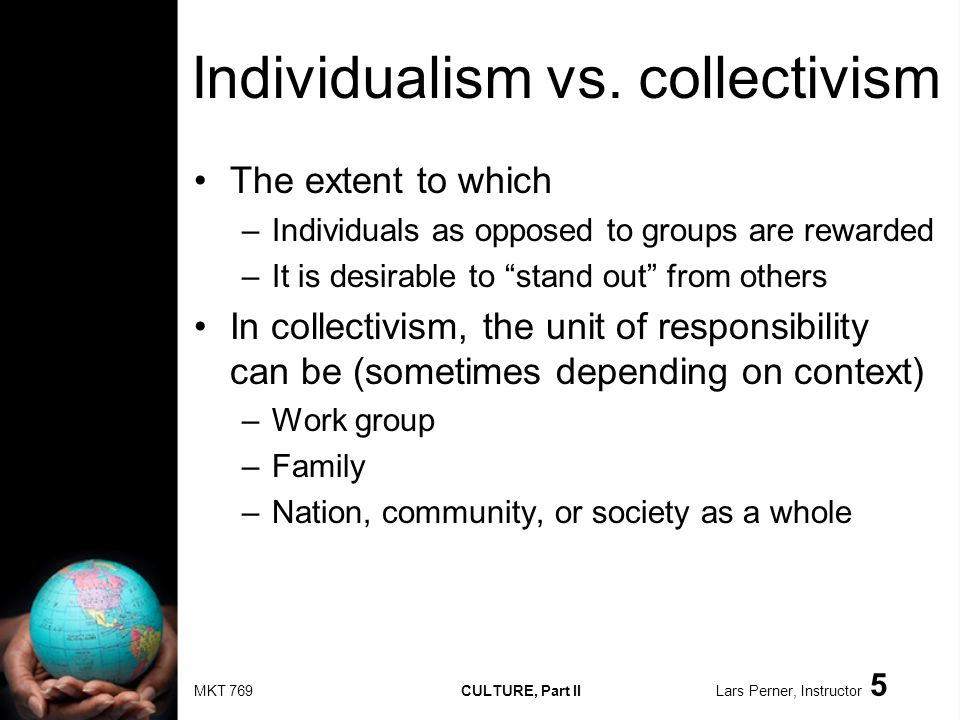MKT 769 CULTURE, Part II Lars Perner, Instructor 5 Individualism vs. collectivism The extent to which –Individuals as opposed to groups are rewarded –