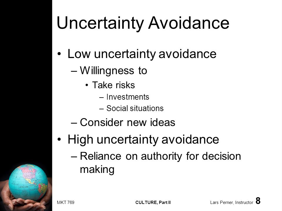 MKT 769 CULTURE, Part II Lars Perner, Instructor 8 Uncertainty Avoidance Low uncertainty avoidance –Willingness to Take risks –Investments –Social sit