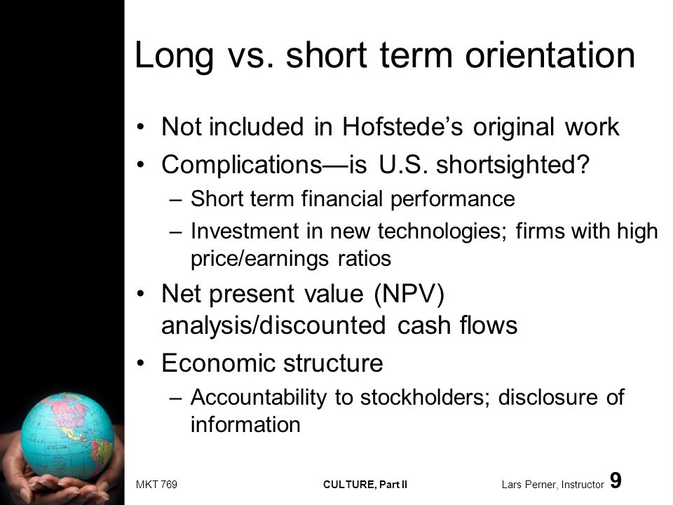 MKT 769 CULTURE, Part II Lars Perner, Instructor 9 Long vs. short term orientation Not included in Hofstedes original work Complicationsis U.S. shorts