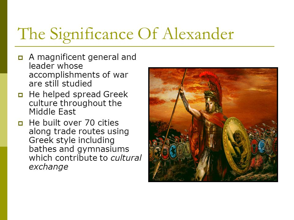 The Significance Of Alexander A magnificent general and leader whose accomplishments of war are still studied He helped spread Greek culture throughout the Middle East He built over 70 cities along trade routes using Greek style including bathes and gymnasiums which contribute to cultural exchange