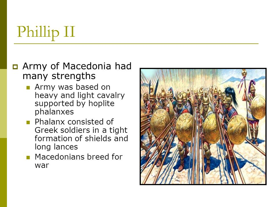 Phillip II Army of Macedonia had many strengths Army was based on heavy and light cavalry supported by hoplite phalanxes Phalanx consisted of Greek soldiers in a tight formation of shields and long lances Macedonians breed for war