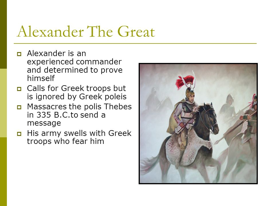 Alexander The Great Alexander is an experienced commander and determined to prove himself Calls for Greek troops but is ignored by Greek poleis Massacres the polis Thebes in 335 B.C.to send a message His army swells with Greek troops who fear him