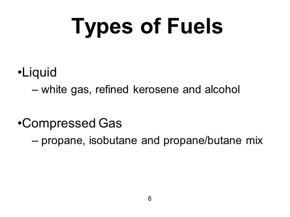 Types of Fuels Liquid – white gas, refined kerosene and alcohol Compressed Gas – propane, isobutane and propane/butane mix 6