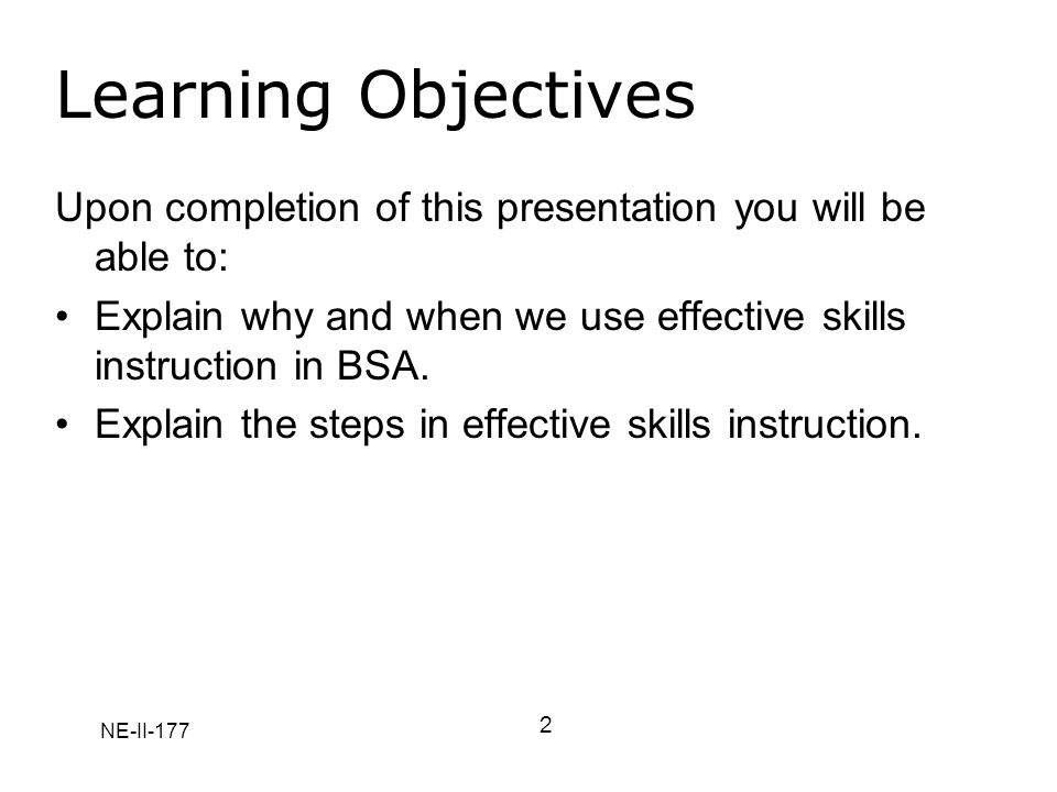 NE-II-177 Learning Objectives Upon completion of this presentation you will be able to: Explain why and when we use effective skills instruction in BSA.