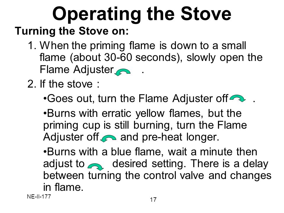 NE-II-177 Turning the Stove on: 1.When the priming flame is down to a small flame (about 30-60 seconds), slowly open the Flame Adjuster. 2.If the stov