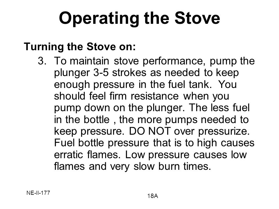 NE-II-177 Turning the Stove on: 3.To maintain stove performance, pump the plunger 3-5 strokes as needed to keep enough pressure in the fuel tank. You