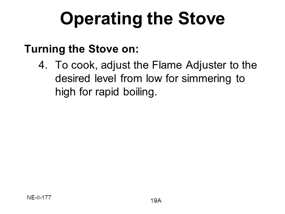 NE-II-177 Turning the Stove on: 4.To cook, adjust the Flame Adjuster to the desired level from low for simmering to high for rapid boiling. Operating