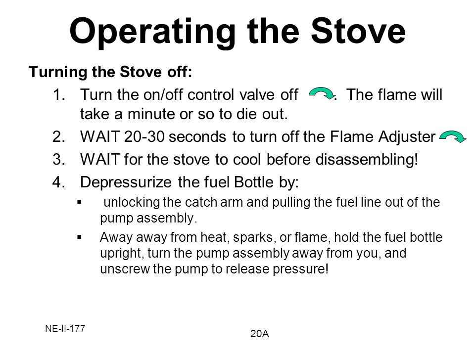 NE-II-177 Turning the Stove off: 1.Turn the on/off control valve off. The flame will take a minute or so to die out. 2.WAIT 20-30 seconds to turn off