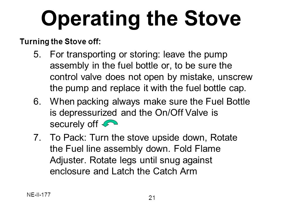 NE-II-177 Turning the Stove off: 5.For transporting or storing: leave the pump assembly in the fuel bottle or, to be sure the control valve does not o