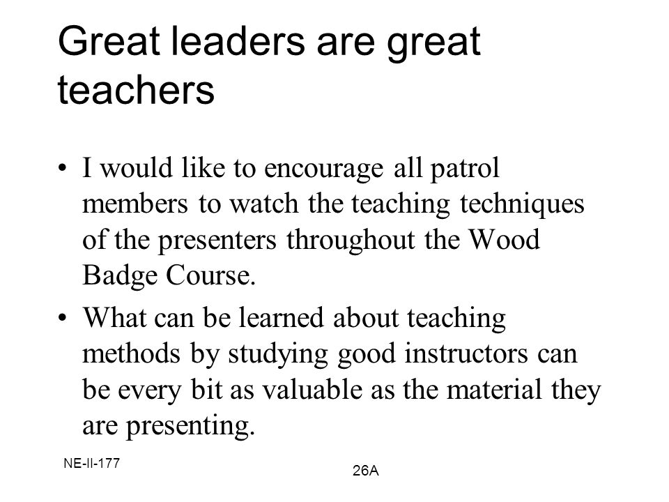 NE-II-177 Great leaders are great teachers I would like to encourage all patrol members to watch the teaching techniques of the presenters throughout