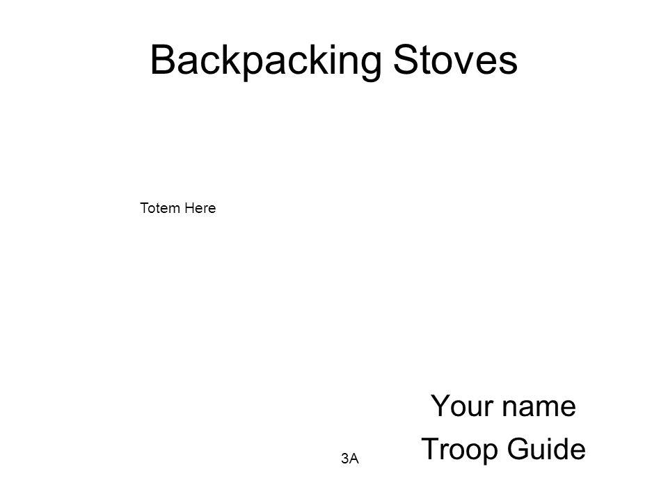 Backpacking Stoves Your name Troop Guide 3A Totem Here