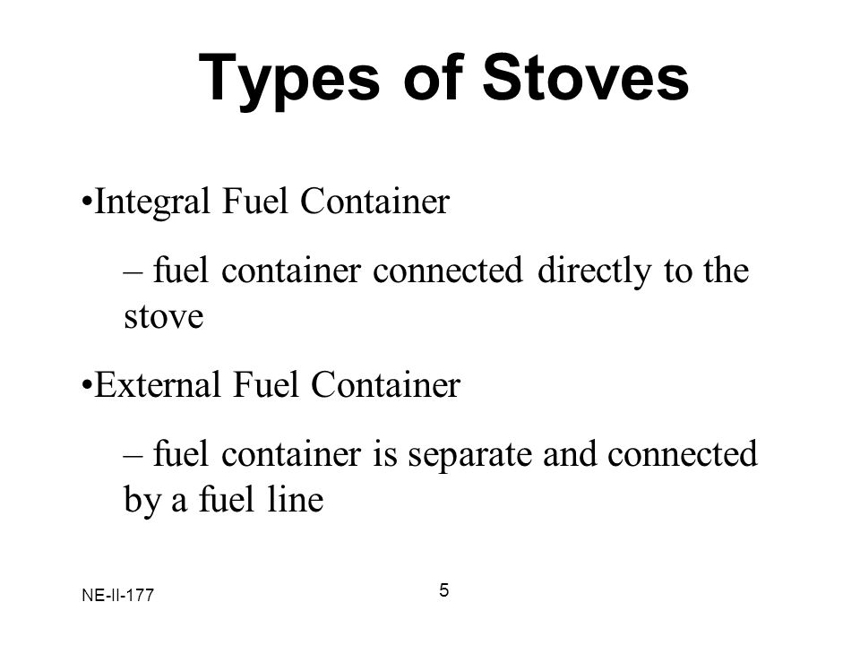 NE-II-177 Types of Stoves 5 Integral Fuel Container – fuel container connected directly to the stove External Fuel Container – fuel container is separ