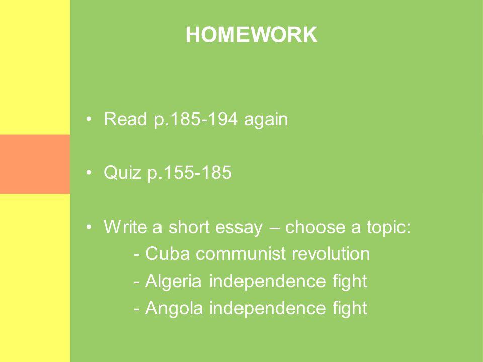 HOMEWORK Read p.185-194 again Quiz p.155-185 Write a short essay – choose a topic: - Cuba communist revolution - Algeria independence fight - Angola i