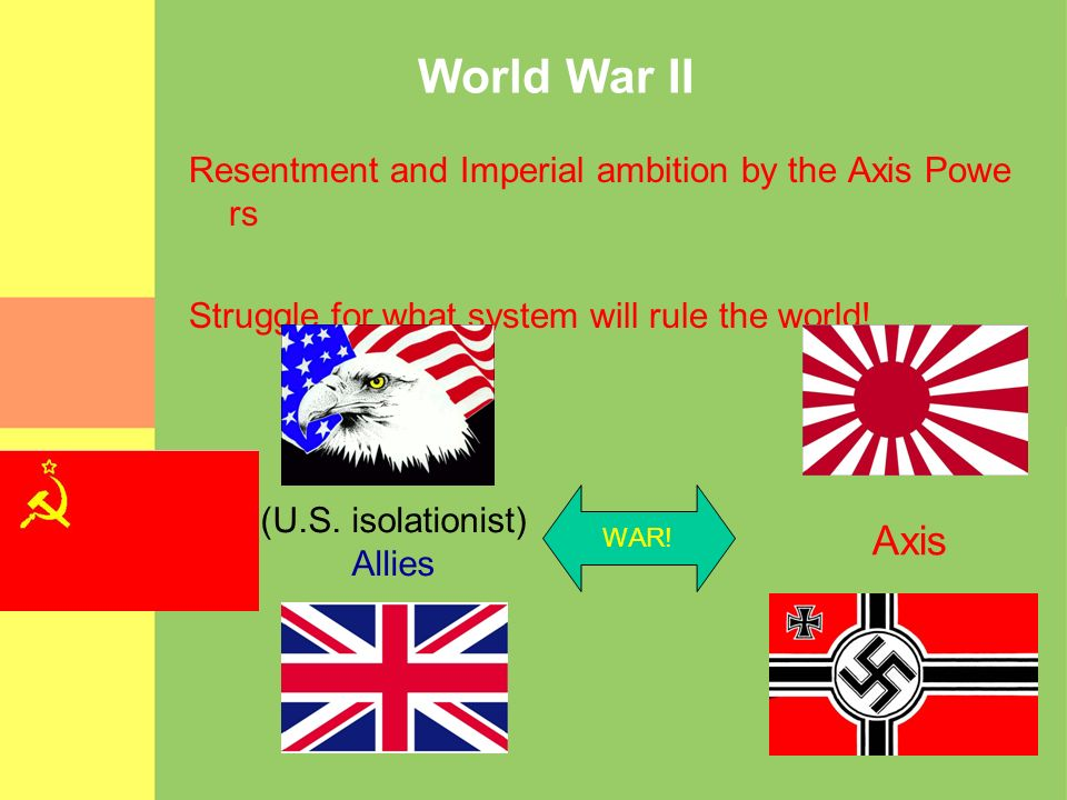 World War II Resentment and Imperial ambition by the Axis Powe rs Struggle for what system will rule the world! (U.S. isolationist) Allies Axis WAR!