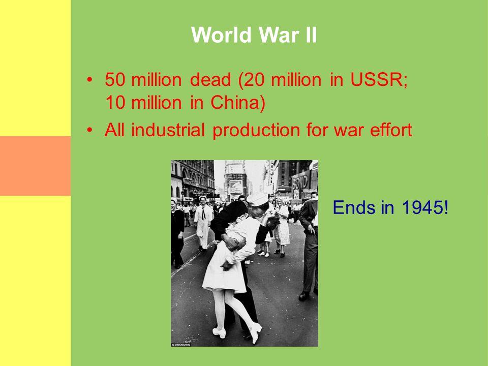 World War II 50 million dead (20 million in USSR; 10 million in China) All industrial production for war effort Ends in 1945!
