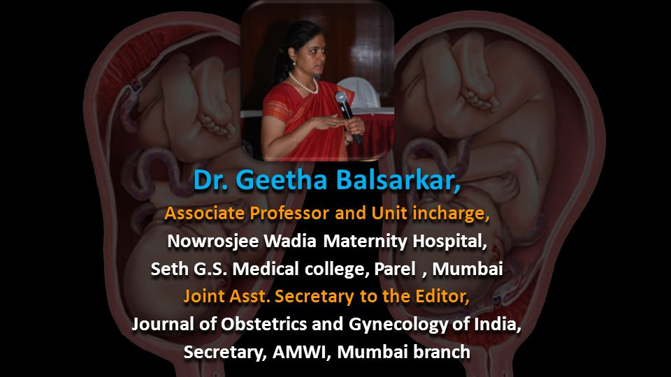 Dr. Geetha Balsarkar, Associate Professor and Unit incharge, Nowrosjee Wadia Maternity Hospital, Seth G.S. Medical college, Parel, Mumbai Joint Asst.