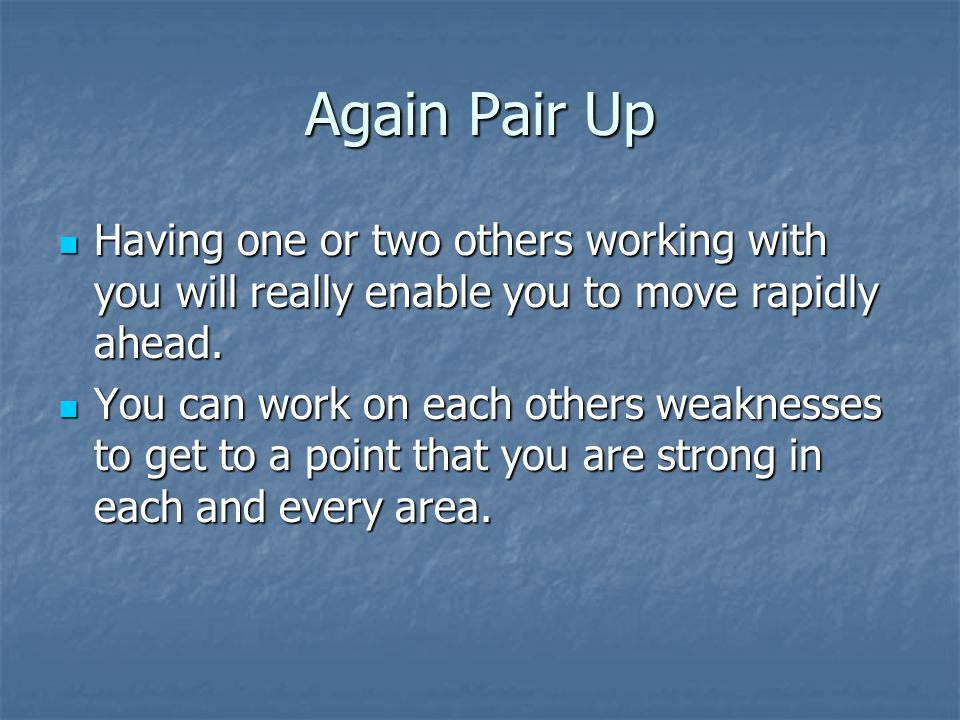 Again Pair Up Having one or two others working with you will really enable you to move rapidly ahead.