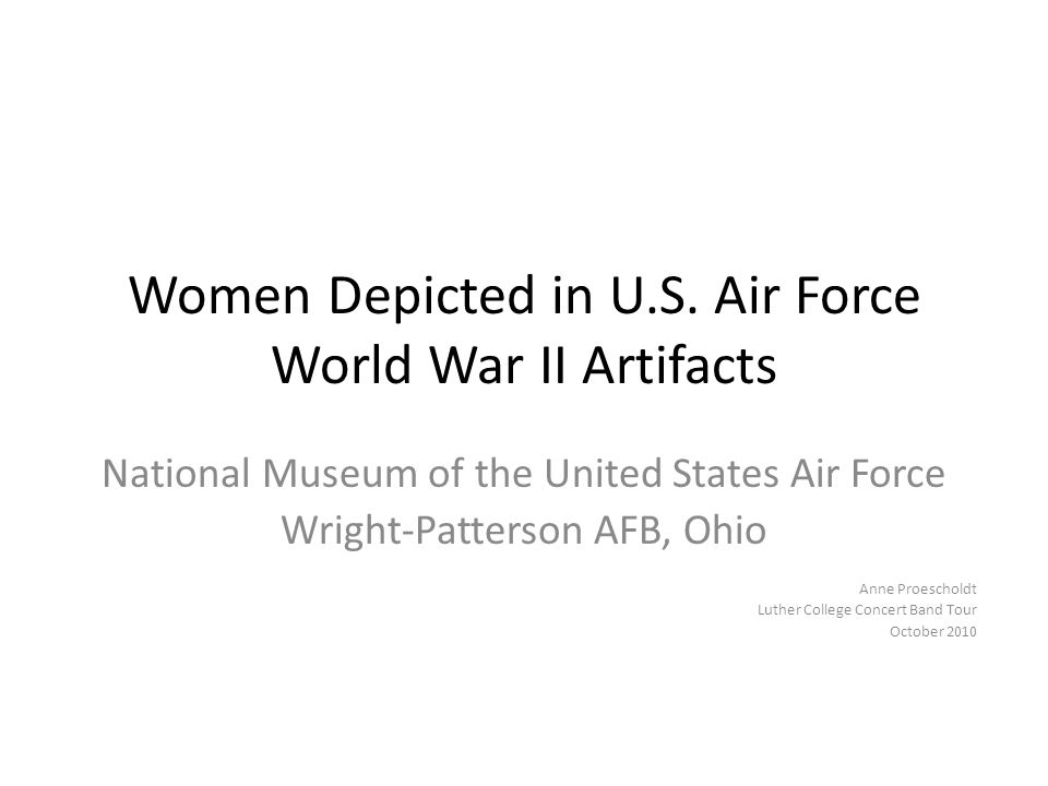 Women Depicted in U.S. Air Force World War II Artifacts National Museum of the United States Air Force Wright-Patterson AFB, Ohio Anne Proescholdt Lut