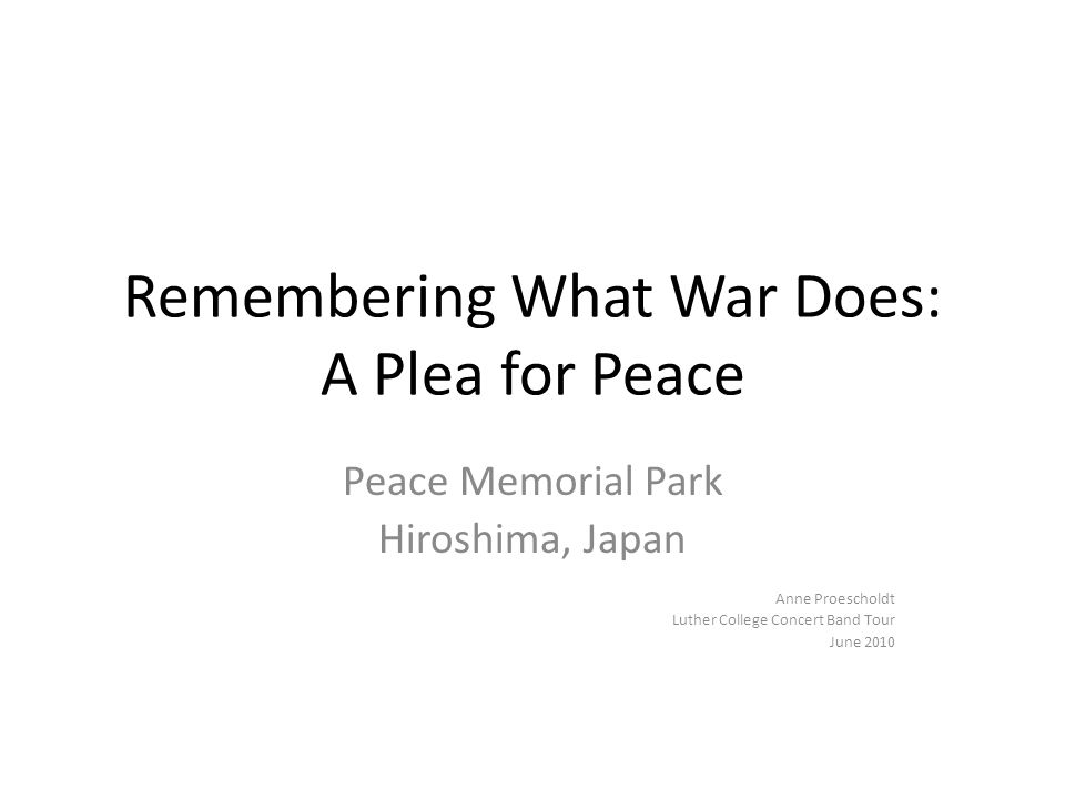 Remembering What War Does: A Plea for Peace Peace Memorial Park Hiroshima, Japan Anne Proescholdt Luther College Concert Band Tour June 2010