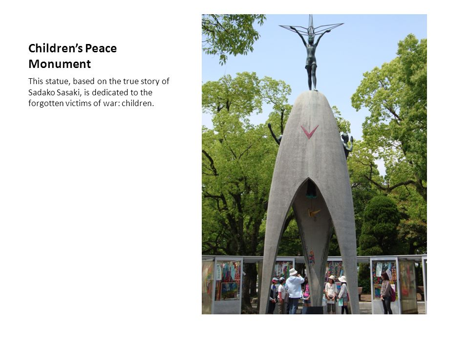 Childrens Peace Monument This statue, based on the true story of Sadako Sasaki, is dedicated to the forgotten victims of war: children.