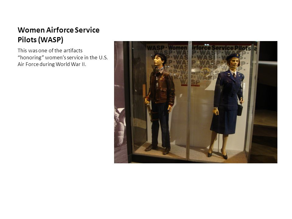 Women Airforce Service Pilots (WASP) This was one of the artifacts honoring womens service in the U.S. Air Force during World War II.