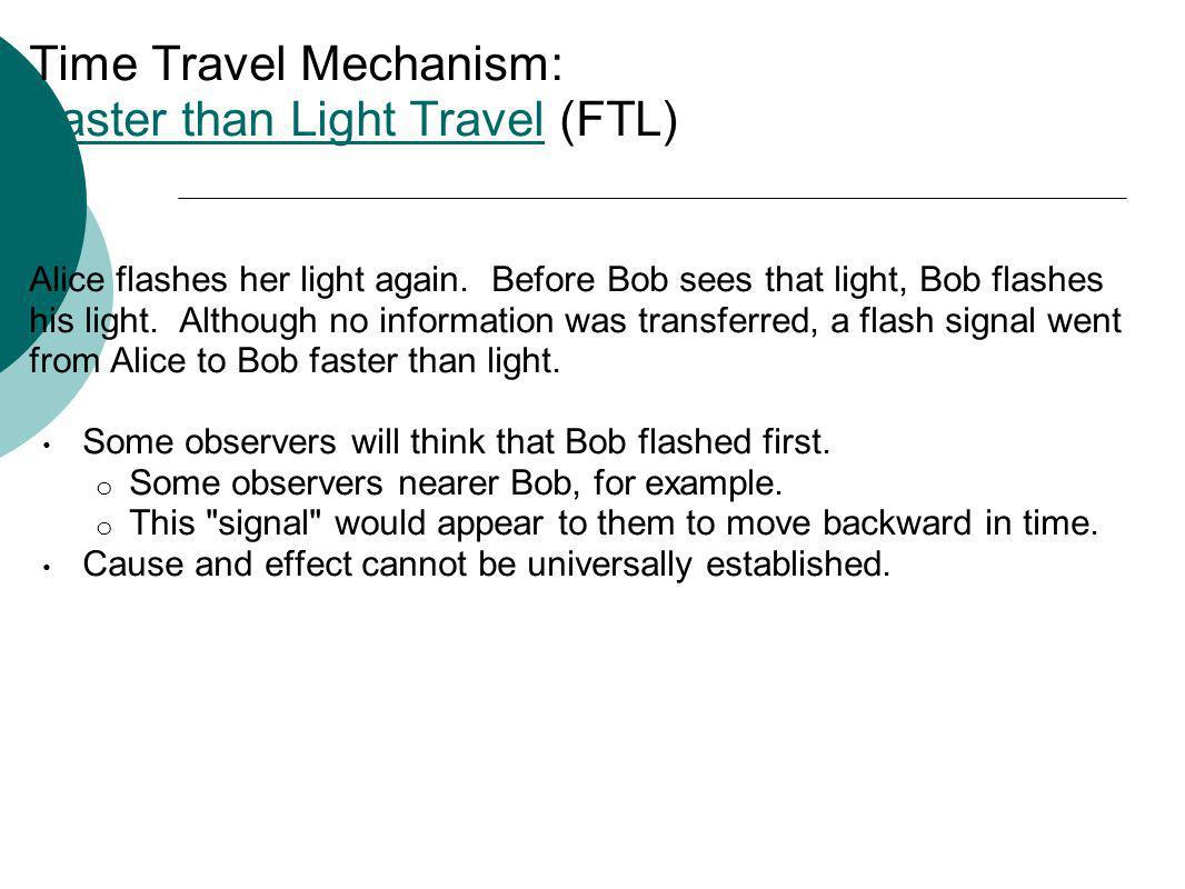 Time Travel Mechanism: Faster than Light Travel (FTL) Faster than Light Travel Alice flashes her light again. Before Bob sees that light, Bob flashes