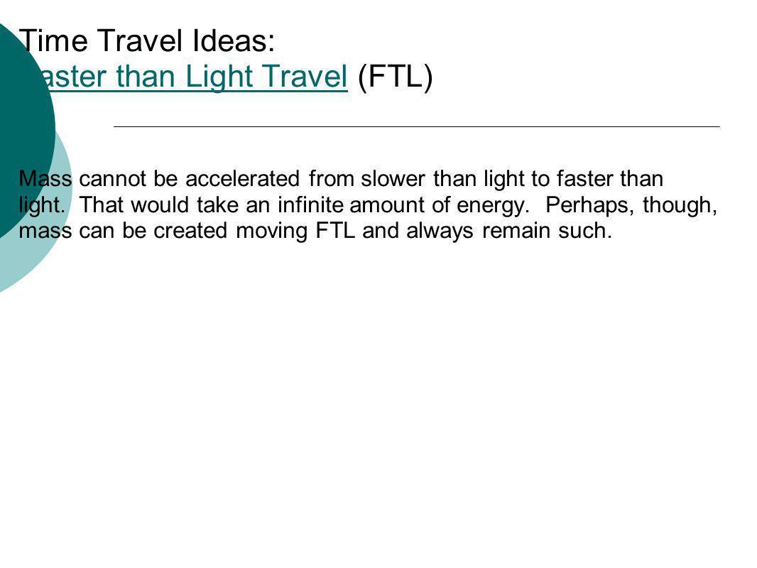 Time Travel Ideas: Faster than Light Travel (FTL) Faster than Light Travel Mass cannot be accelerated from slower than light to faster than light. Tha