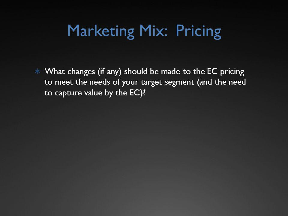 Marketing Mix: Pricing What changes (if any) should be made to the EC pricing to meet the needs of your target segment (and the need to capture value by the EC)