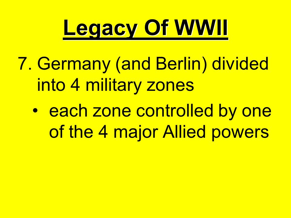 Legacy Of WWII 7.Germany (and Berlin) divided into 4 military zones each zone controlled by one of the 4 major Allied powers